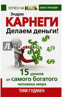 Эндрю Карнеги. Делаем деньги! 15 уроков от самого богатого человека мира - Тим Гудмен