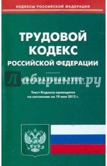 Трудовой кодекс Российской Федерации по состоянию на 19.05.15 г.