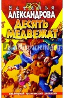 Десять медвежат: Роман - Наталья Александрова