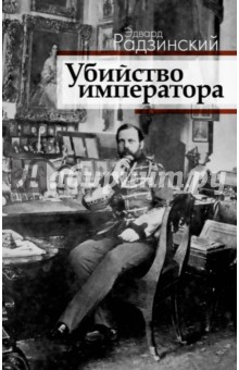 Убийство императора. Александр II и тайная Россия - Эдвард Радзинский