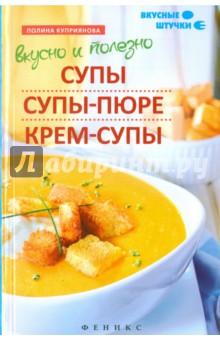 Вкусно и полезно. Супы, супы-пюре, крем-супы - Полина Куприянова