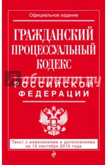 Гражданский процессуальный кодекс Российской Федерации по состоянию на 15 сентября 2015 года