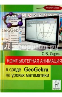 Компьютерная анимация в среде GeoGebra на уроках математики: учебное пособие - Сергей Ларин