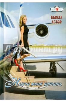 Научи меня летать - Бьюла Астор