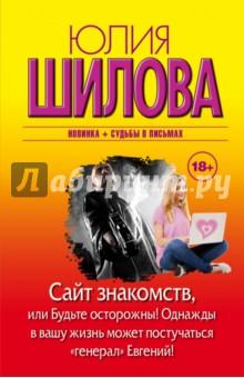 Купить Юлия Шилова: Сайт знакомств, или будьте осторожны! Однажды в вашу жизнь может постучаться генерал Евгений! ISBN: 978-5-17-088692-0