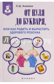 От нуля до букваря, или Как родить и вырастить здорового ребенка - Лариса Аникеева