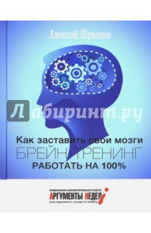 Брейн-тренинг. Как заставить свои мозги работать на 100% - Алексей Шувалов