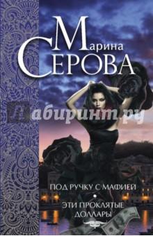 Купить Марина Серова: Под ручку с мафией. Эти проклятые доллары ISBN: 978-5-699-82908-8