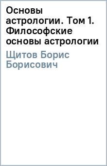 Основы астрологии. Том 1. Философские основы астрологии - Борис Щитов