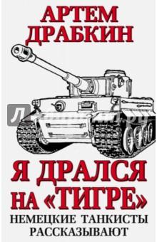 Я дрался на Тигре. Немецкие танкисты рассказывают - Артем Драбкин