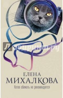 Котов обижать не рекомендуется - Елена Михалкова