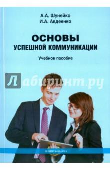 Основы успешной коммуникации. Учебное пособие - Шунейко, Авдеенко
