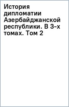 История дипломатии Азербайджанской республики. В 3-х томах. Том 2