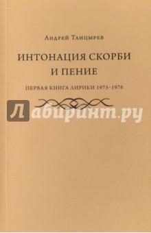 Интонация скорби и пение. Первая книга лирики 1973-1976 - Андрей Танцырев