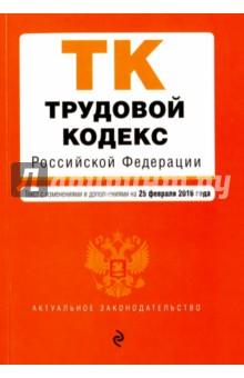 Трудовой кодекс Российской Федерации на 25.02.16 г.
