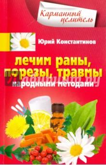 Лечим раны, порезы, травмы народными методами - Юрий Константинов