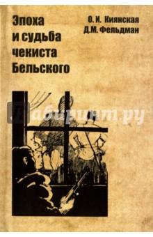 Эпоха и судьба чекиста Бельского - Киянская, Фельдман