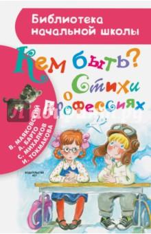 Купить Михалков, Барто, Маяковский: Кем быть? Стихи о профессиях ISBN: 978-5-17-096567-0