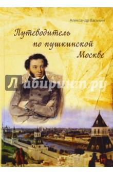 Путеводитель по пушкинской Москве - Александр Васькин