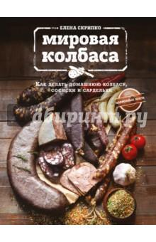 Елена Скрипко - Мировая колбаса. Как делать домашнюю колбасу, сосиски и сардельки обложка книги