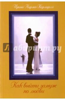 Купить Ирина Пырма-Корладоля: Как выйти замуж по любви ISBN: 978-5-902582-52-6