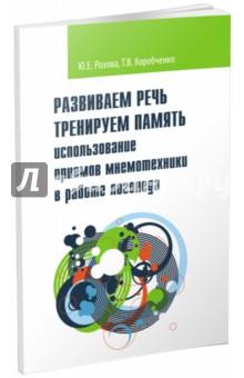 Купить Розова, Коробченко: Развиваем речь. Тренируем память. Использование приемов мнемотехники в работе логопеда ISBN: 978-5-9908631-8-7