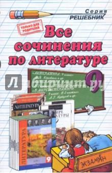 Все сочинения по литературе за 9 класс: Учебно-методическое пособие