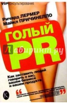 Голый PR: Как заставить людей говорить о вас, вашем бизнесе и вашем продукте - Ричард Лермер
