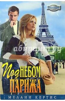 Под небом Парижа: Романы - Мелани Кертис