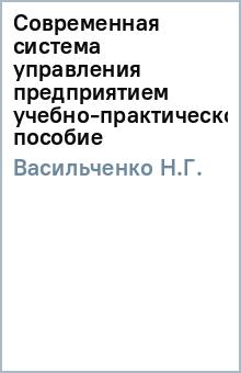 Современная система управления предприятием (учебно-практическое пособие) - Н.Г. Васильченко