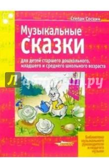 Музыкальные сказки для детей старшего дошкольного, младшего и среднего школьного возраста - Степан Соснин