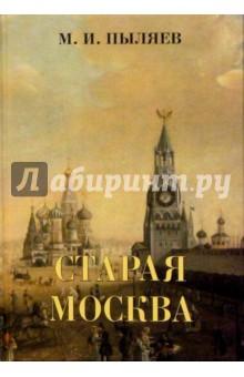 Старая Москва. Рассказы из былой жизни первопрестольной столицы - Михаил Пыляев