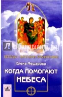Когда помогают небеса: невыдуманные истории об Ангелах-хранителях, и не только о них - Елена Мешарова