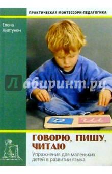 Говорю, пишу, читаю. Упражнения для маленьких в развитии языка - Елена Хилтунен