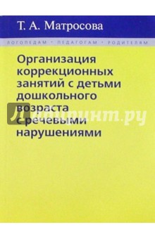 Организация коррекционных занятий с детьми дошкольного возраста с речевыми нарушениями - Т.А. Матросова