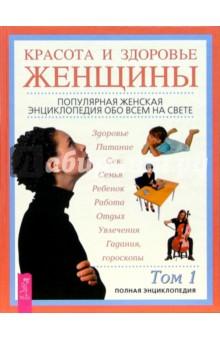 Красота и здоровье женщины: Полная энциклопедия: В 2 т. Том 1