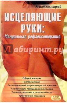 Исцеляющие руки. Мануальная рефлексотерапия - Анатолий Котельницкий