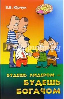 Будешь лидером - будешь богачом - Виктор Юрчук