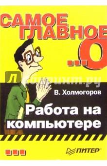 Самое главное о... Работа на компьютере - Валентин Холмогоров