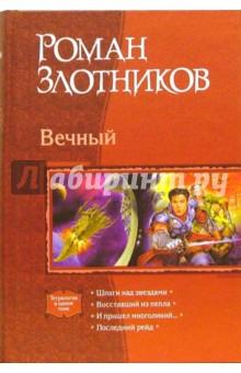 Вечный: Шпаги над звездами; Восставший из пепла; И пришел многоликий…; Последний рейд - Роман Злотников