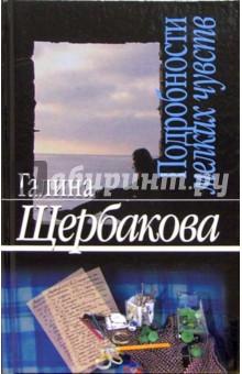 Подробности мелких чувств: Роман, повести, рассказы - Галина Щербакова