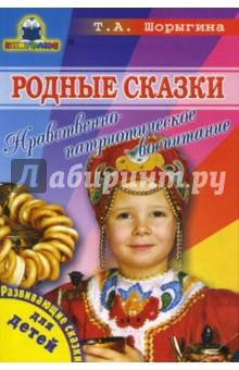 Родные сказки. Нравственно-патриотическое воспитание - Татьяна Шорыгина