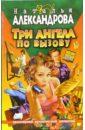 Три ангела по вызову: роман, Александрова Наталья Николаевна