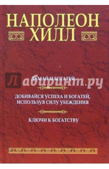 Обложка книги Думай и богатей: Добивайся успеха и богатей, используя силу убеждения: Ключи к богатству, Хилл Наполеон