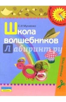 Школа волшебников: Учебно-наглядное пособие по ручному труду для детей дошкольного возраста