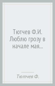 Тютчев Федор Иванович » Тютчев Ф.И. Люблю грозу в начале мая...