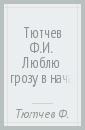 Тютчев Федор Иванович Тютчев Ф.И. Люблю грозу в начале мая... тютчев федор иванович тютчев ф и люблю грозу в начале мая