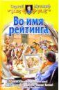 Мусаниф Сергей Сергеевич Во имя рейтинга: Фантастический роман