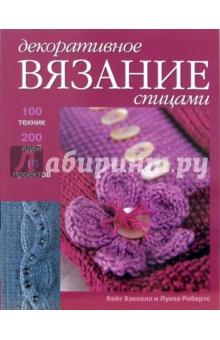 Декоративное вязание спицами. 100 техник, 200 идей и 18 проектов