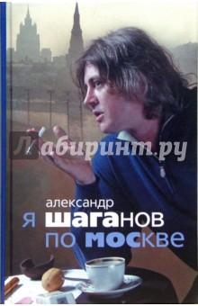 Я Шаганов по Москве: Роман-биография